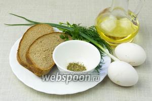 Чтобы приготовить такое блюдо возьмите: свежие яйца, чёрный или ржаной хлеб, зелень на свой вкус (мы взяли зелёный лук, укроп и кинзу), смесь прованских трав, подсолнечное масло.
