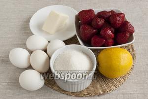 Подготовить клубнику, яйца, сахар, сливочное масло, сахар, лимон (или лимонный сок).