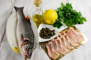 Для приготовления блюда нужно взять рыбу сибас, бекон, зелень петрушки и кинзы, каперсы, лимон, оливковое масло, соль, перец.