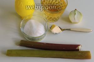 Подготовим ингредиенты: ревень, сахар, масло сливочниое, лук, яблочный и лимонный сок.