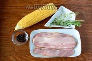 Для приготовления нам понадобится: кукуруза, бекон, тимьян, розмарин, перец чёрный горошком, соль.