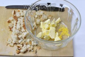 Хлеб нарезаем на маленькие квадратики. Поместим в ёмкость нарезанное на кусочки мягкое масло и цедру лимона.