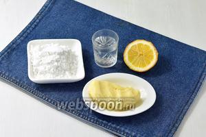 Для работы нам понадобится сливочное масло, сахарная пудра, лимонный сок и вода.