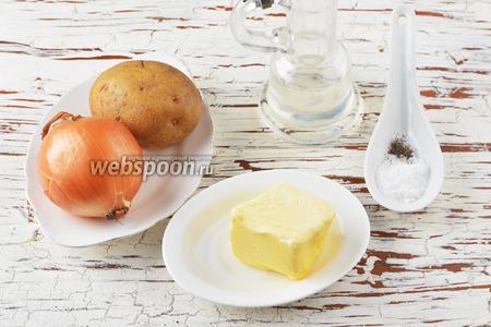 Для работы нам понадобится картофель, лук, сливочное масло, подсолнечное масло, соль, чёрный молотый перец.